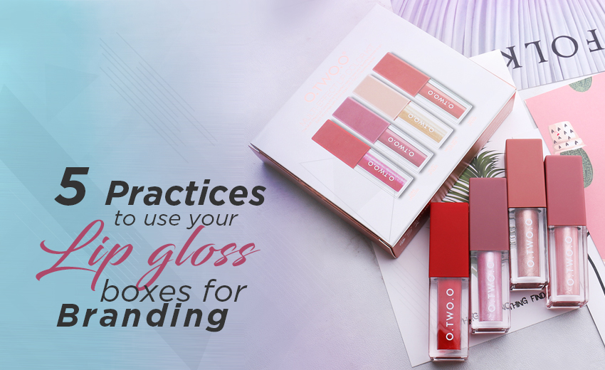 5-practices-to-use-you-lip-gloss-boxes-for-branding