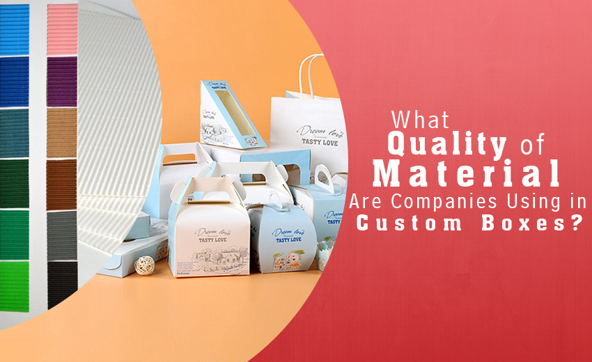 what-quality-of-material-are-companies-using-in-custom-boxes