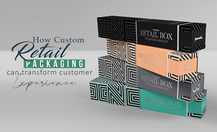 how-custom-retail-packaging-can-transform-customer-experience
